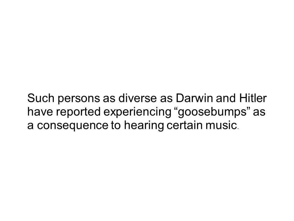 Such persons as diverse as Darwin and Hitler have reported experiencing goosebumps as a consequence to hearing certain music.