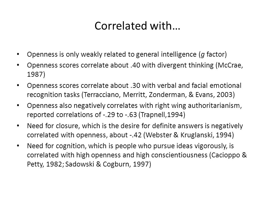 Correlated with… Openness is only weakly related to general intelligence (g factor) Openness scores correlate about.40 with divergent thinking (McCrae