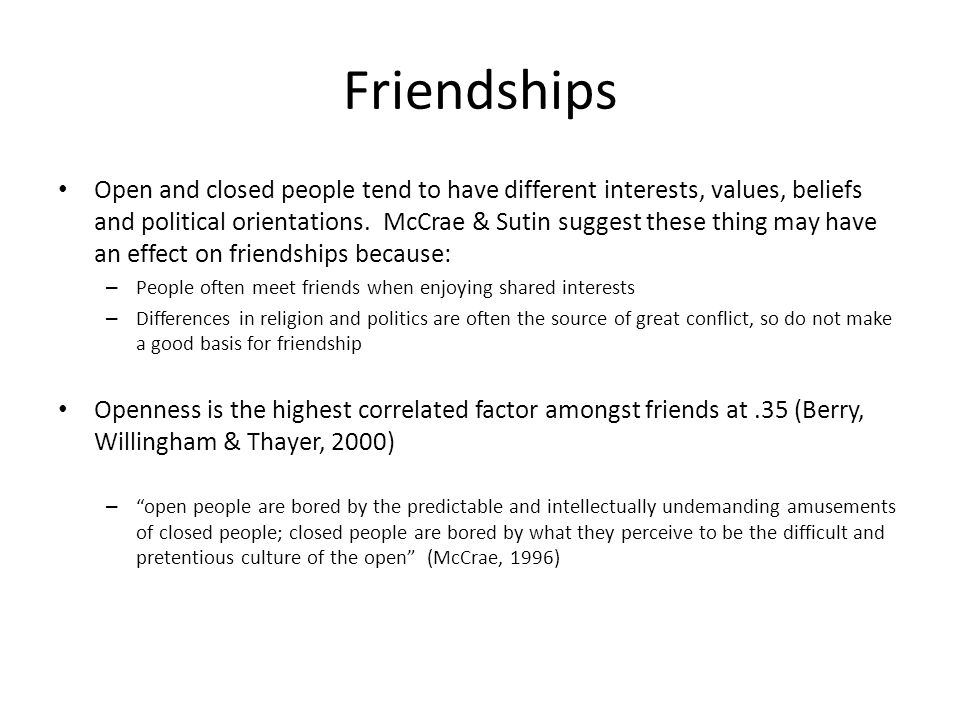 Friendships Open and closed people tend to have different interests, values, beliefs and political orientations. McCrae & Sutin suggest these thing ma