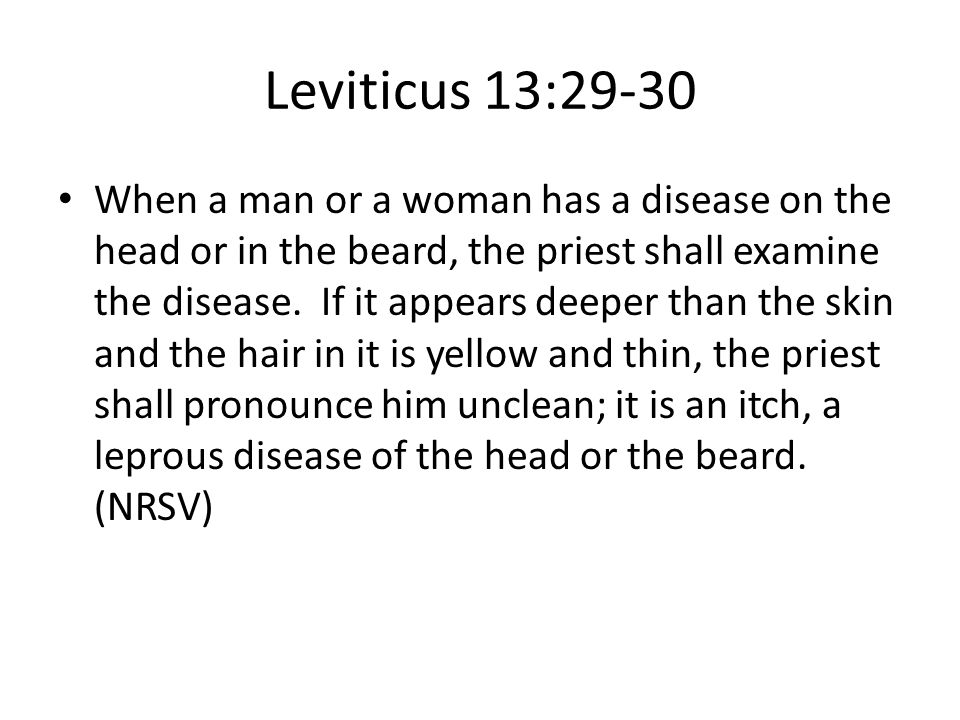 Leviticus 13:29-30 When a man or a woman has a disease on the head or in the beard, the priest shall examine the disease. If it appears deeper than th