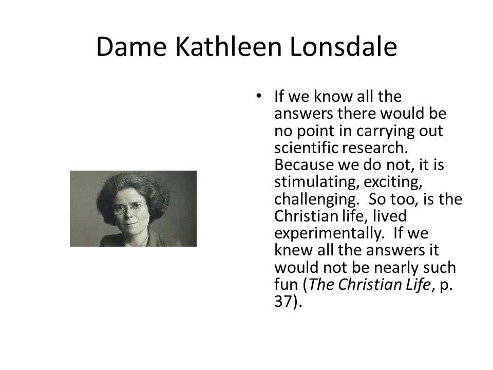 Dame Kathleen Lonsdale If we know all the answers there would be no point in carrying out scientific research. Because we do not, it is stimulating, e