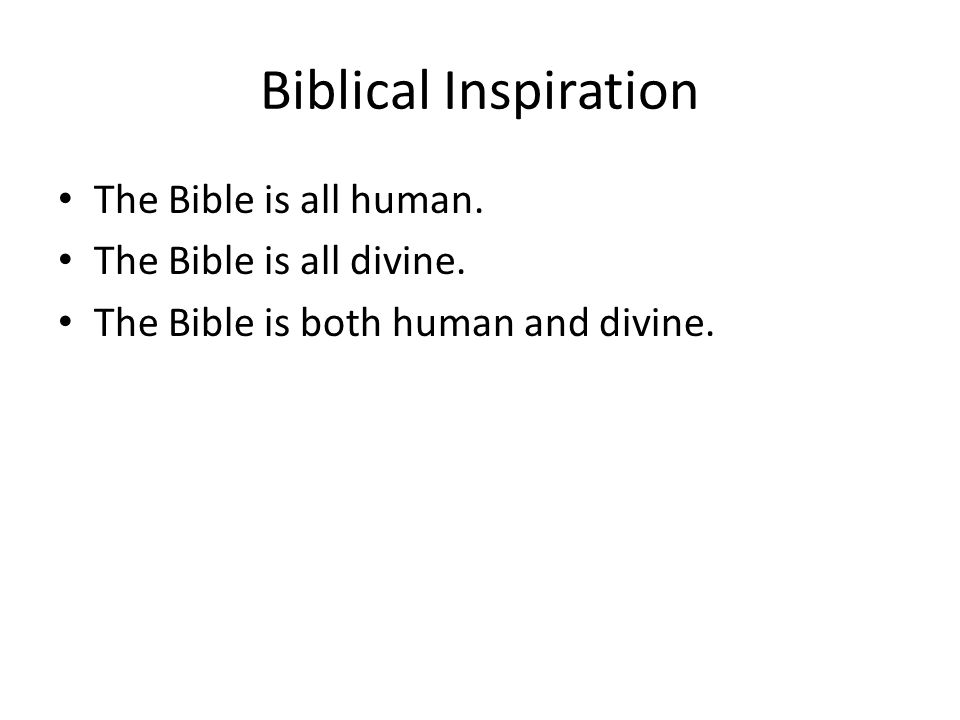 Biblical Inspiration The Bible is all human. The Bible is all divine. The Bible is both human and divine.
