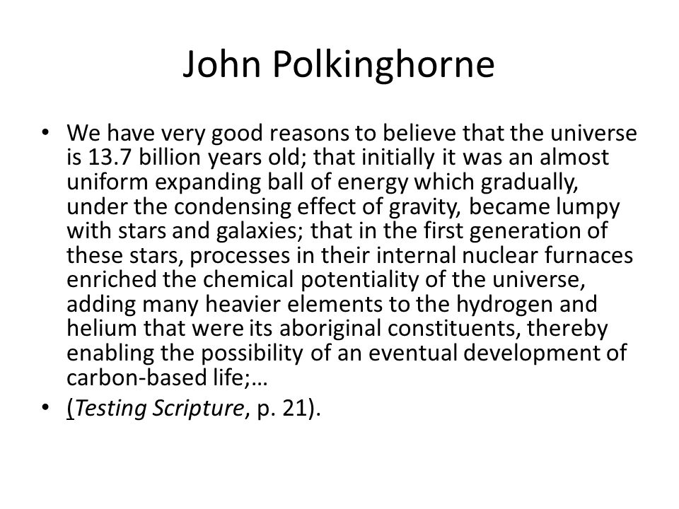 John Polkinghorne We have very good reasons to believe that the universe is 13.7 billion years old; that initially it was an almost uniform expanding