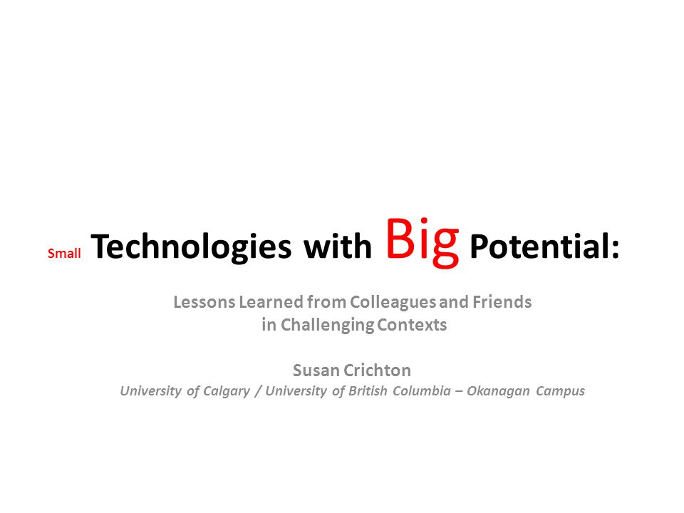 Small Technologies with Big Potential: Lessons Learned from Colleagues and Friends in Challenging Contexts Susan Crichton University of Calgary / University of British Columbia – Okanagan Campus