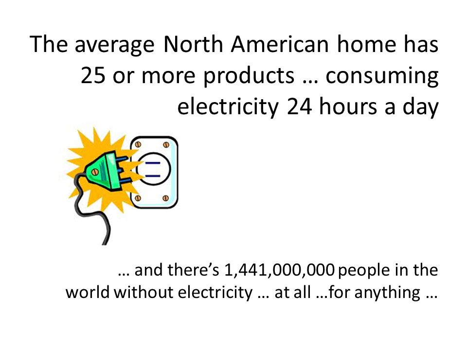 The average North American home has 25 or more products … consuming electricity 24 hours a day … and theres 1,441,000,000 people in the world without electricity … at all …for anything …