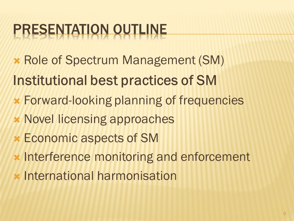 Role of Spectrum Management (SM) Institutional best practices of SM Forward-looking planning of frequencies Novel licensing approaches Economic aspects of SM Interference monitoring and enforcement International harmonisation 30