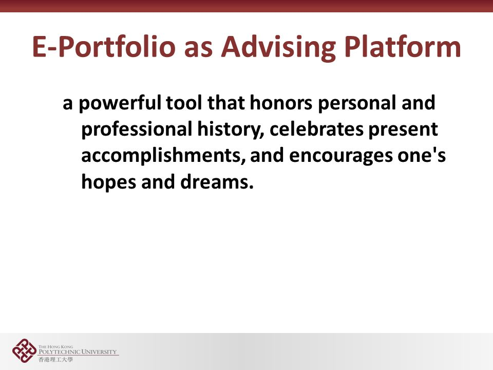 E-Portfolio as Advising Platform a powerful tool that honors personal and professional history, celebrates present accomplishments, and encourages one s hopes and dreams.