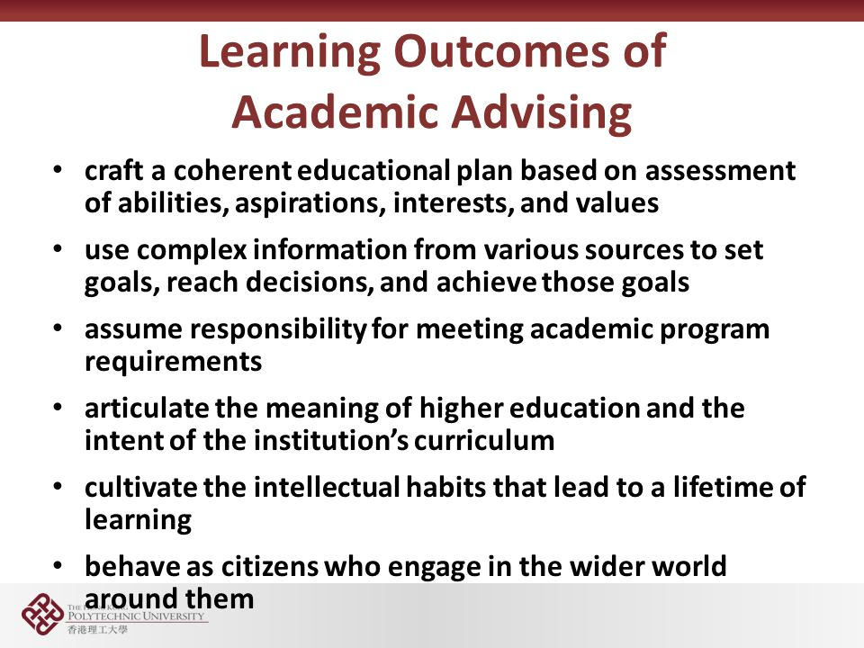 Learning Outcomes of Academic Advising craft a coherent educational plan based on assessment of abilities, aspirations, interests, and values use complex information from various sources to set goals, reach decisions, and achieve those goals assume responsibility for meeting academic program requirements articulate the meaning of higher education and the intent of the institutions curriculum cultivate the intellectual habits that lead to a lifetime of learning behave as citizens who engage in the wider world around them