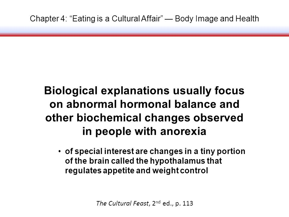 Chapter 4: Eating is a Cultural Affair Body Image and Health Biological explanations usually focus on abnormal hormonal balance and other biochemical changes observed in people with anorexia The Cultural Feast, 2 nd ed., p.