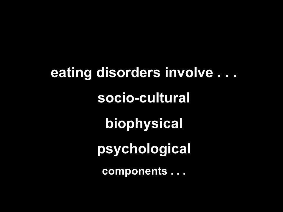 eating disorders involve... socio-cultural biophysical psychological components...