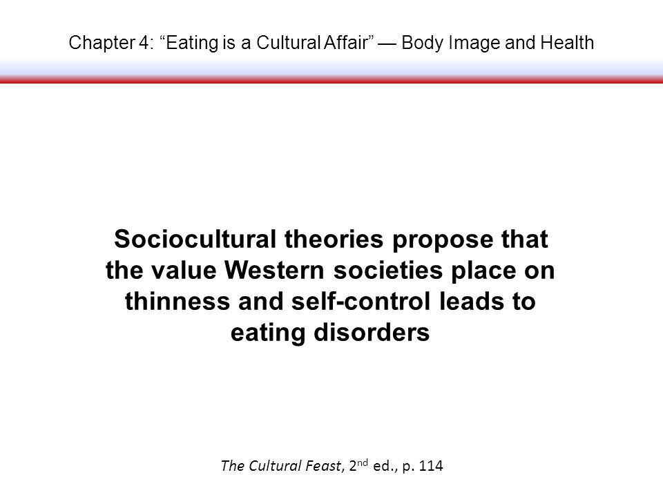 Chapter 4: Eating is a Cultural Affair Body Image and Health Sociocultural theories propose that the value Western societies place on thinness and self-control leads to eating disorders The Cultural Feast, 2 nd ed., p.