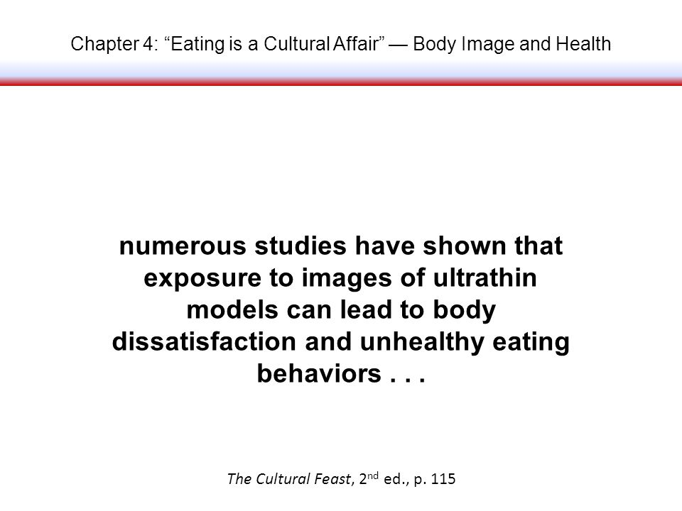 Chapter 4: Eating is a Cultural Affair Body Image and Health numerous studies have shown that exposure to images of ultrathin models can lead to body dissatisfaction and unhealthy eating behaviors...