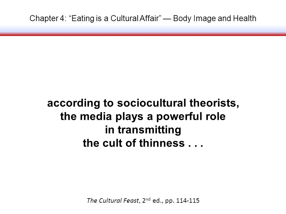 Chapter 4: Eating is a Cultural Affair Body Image and Health according to sociocultural theorists, the media plays a powerful role in transmitting the cult of thinness...