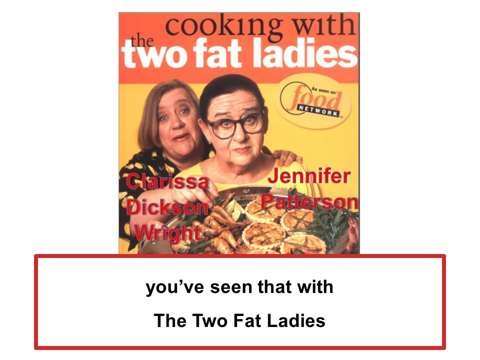 Cooking With the Two Fat Ladies, Clarkson Potter, 1998 youve seen that with The Two Fat Ladies