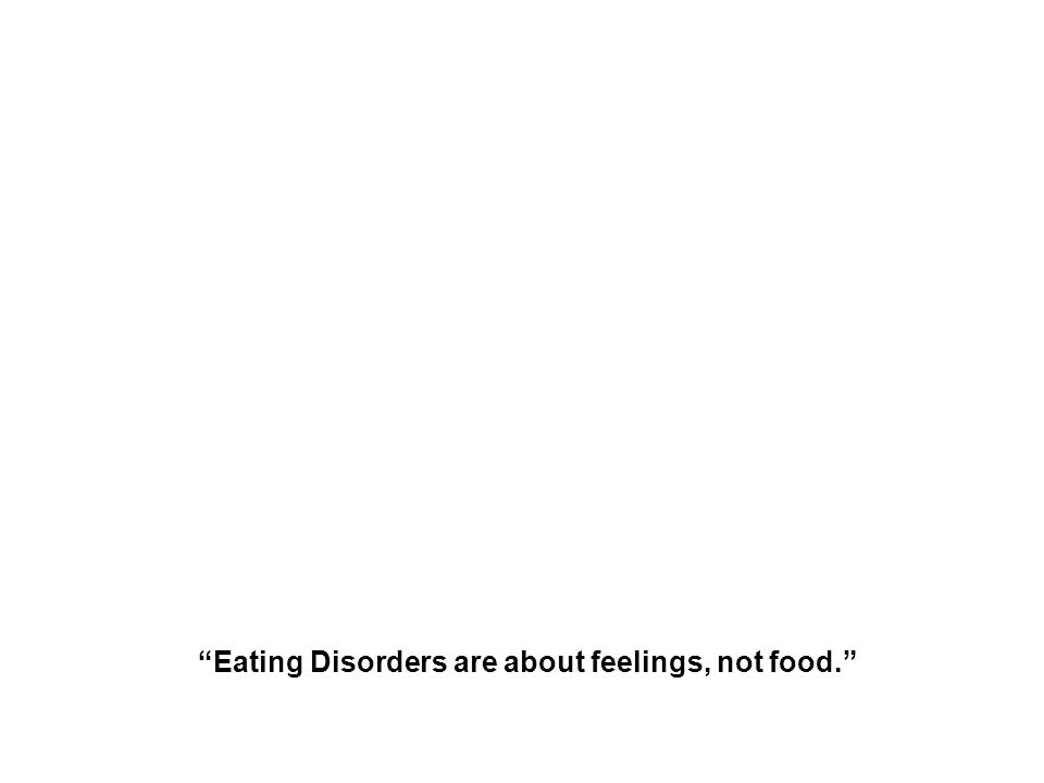 Eating Disorders are about feelings, not food. The Eating Disorder Foundation