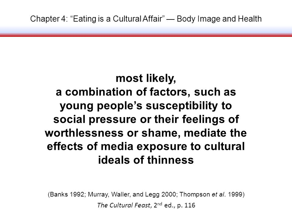 Chapter 4: Eating is a Cultural Affair Body Image and Health most likely, a combination of factors, such as young peoples susceptibility to social pressure or their feelings of worthlessness or shame, mediate the effects of media exposure to cultural ideals of thinness The Cultural Feast, 2 nd ed., p.