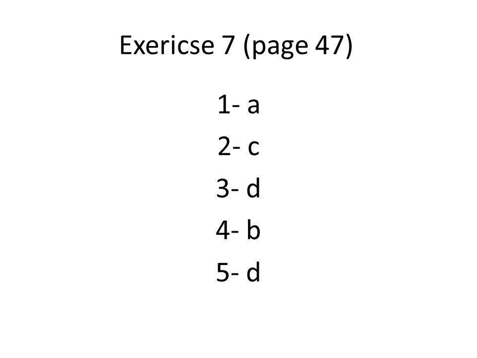 Exericse 7 (page 47) 1- a 2- c 3- d 4- b 5- d