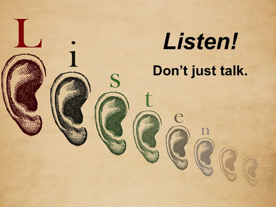 Listen! Dont just talk.