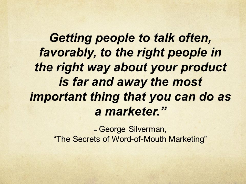 Getting people to talk often, favorably, to the right people in the right way about your product is far and away the most important thing that you can do as a marketer.