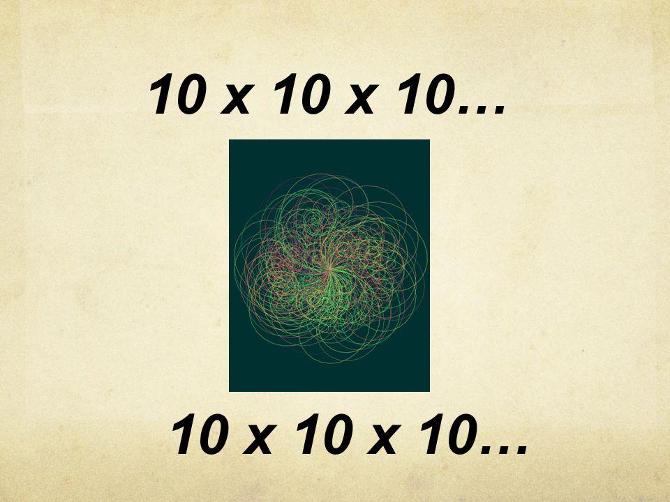 10 x 10 x 10…