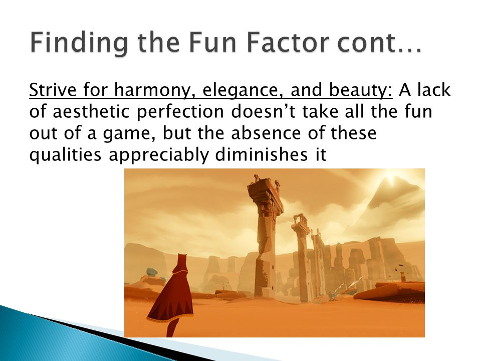 Strive for harmony, elegance, and beauty: A lack of aesthetic perfection doesnt take all the fun out of a game, but the absence of these qualities appreciably diminishes it