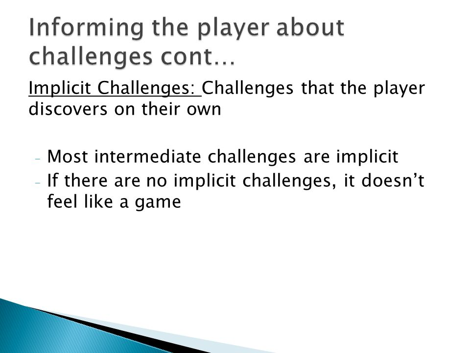 Implicit Challenges: Challenges that the player discovers on their own - Most intermediate challenges are implicit - If there are no implicit challenges, it doesnt feel like a game
