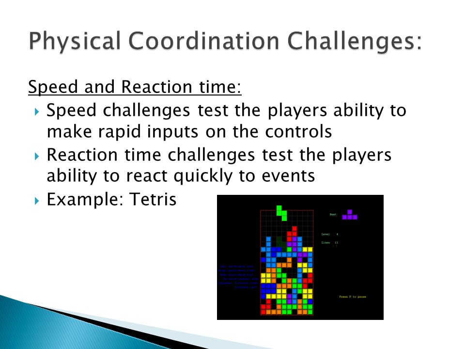 Speed and Reaction time: Speed challenges test the players ability to make rapid inputs on the controls Reaction time challenges test the players abil