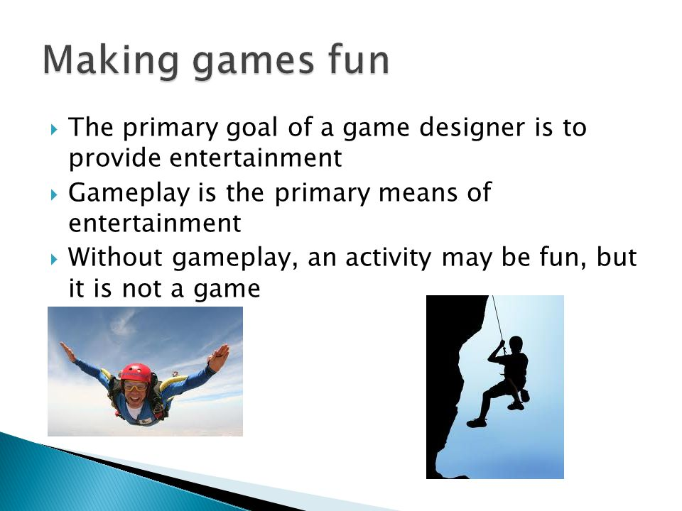 The primary goal of a game designer is to provide entertainment Gameplay is the primary means of entertainment Without gameplay, an activity may be fun, but it is not a game