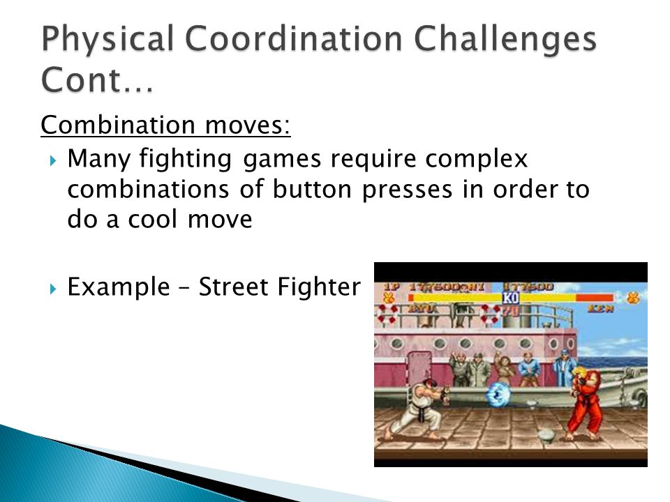 Combination moves: Many fighting games require complex combinations of button presses in order to do a cool move Example – Street Fighter