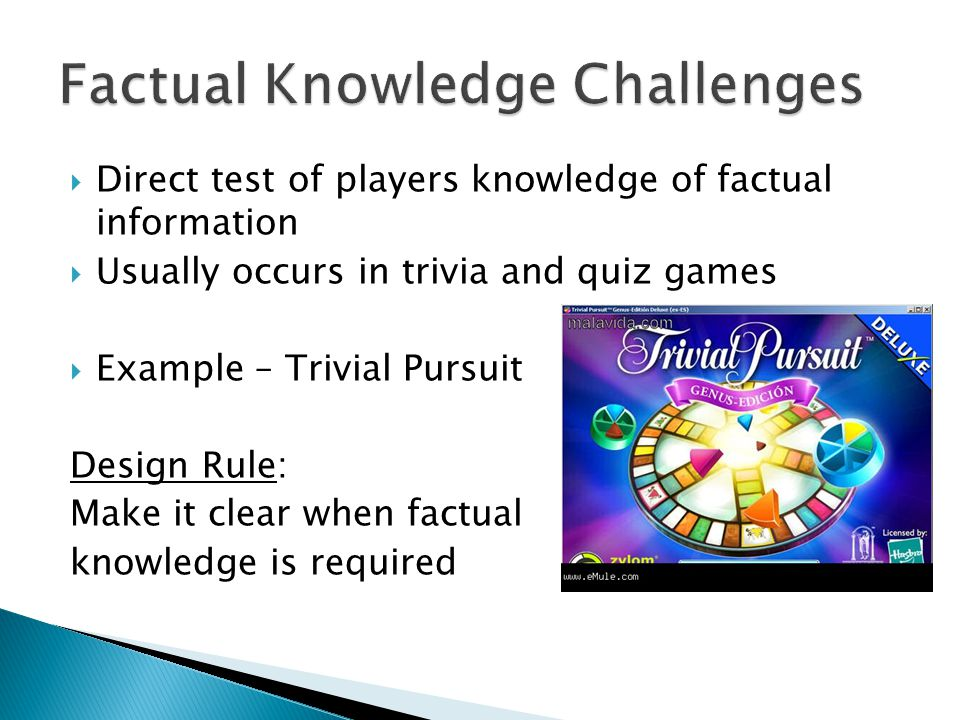 Direct test of players knowledge of factual information Usually occurs in trivia and quiz games Example – Trivial Pursuit Design Rule: Make it clear when factual knowledge is required