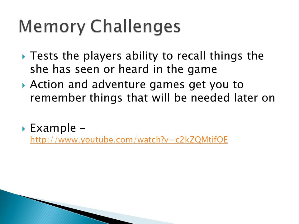 Tests the players ability to recall things the she has seen or heard in the game Action and adventure games get you to remember things that will be needed later on Example - http://www.youtube.com/watch v=c2kZQMtifOE http://www.youtube.com/watch v=c2kZQMtifOE