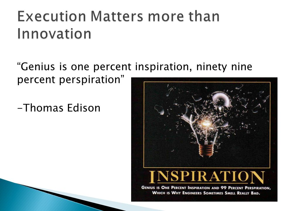 Genius is one percent inspiration, ninety nine percent perspiration -Thomas Edison