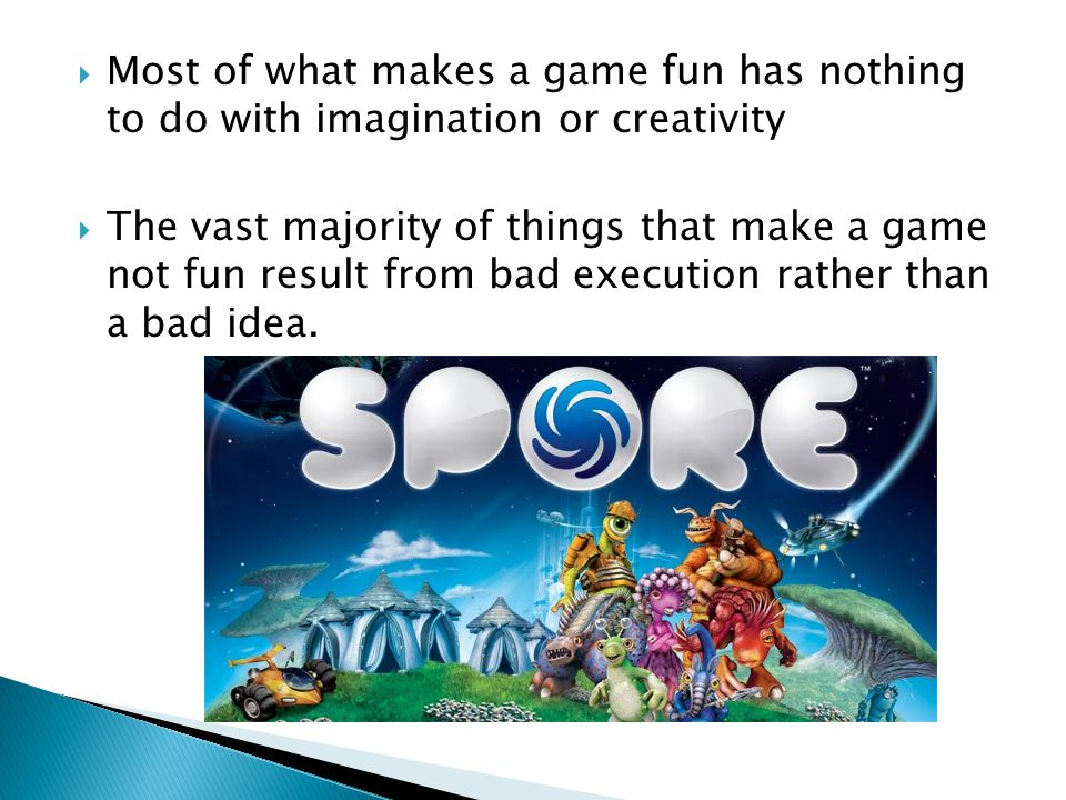 Most of what makes a game fun has nothing to do with imagination or creativity The vast majority of things that make a game not fun result from bad execution rather than a bad idea.
