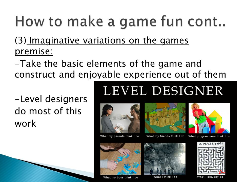 (3) Imaginative variations on the games premise: -Take the basic elements of the game and construct and enjoyable experience out of them -Level designers do most of this work