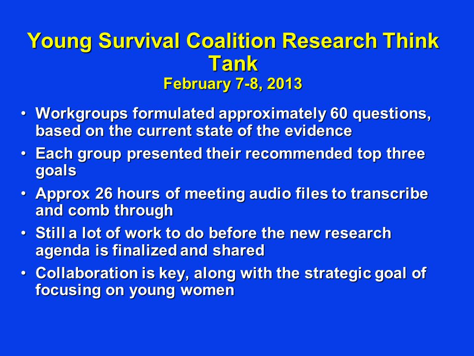 Young Survival Coalition Research Think Tank February 7-8, 2013 Workgroups formulated approximately 60 questions, based on the current state of the ev