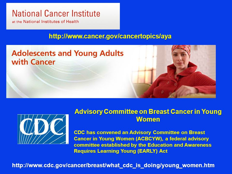 http://www.cancer.gov/cancertopics/aya http://www.cdc.gov/cancer/breast/what_cdc_is_doing/young_women.htm Advisory Committee on Breast Cancer in Young