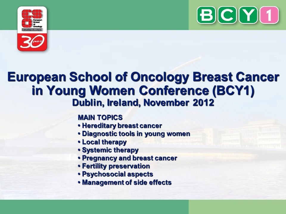 European School of Oncology Breast Cancer in Young Women Conference (BCY1) Dublin, Ireland, November 2012 MAIN TOPICS Hereditary breast cancer Diagnos