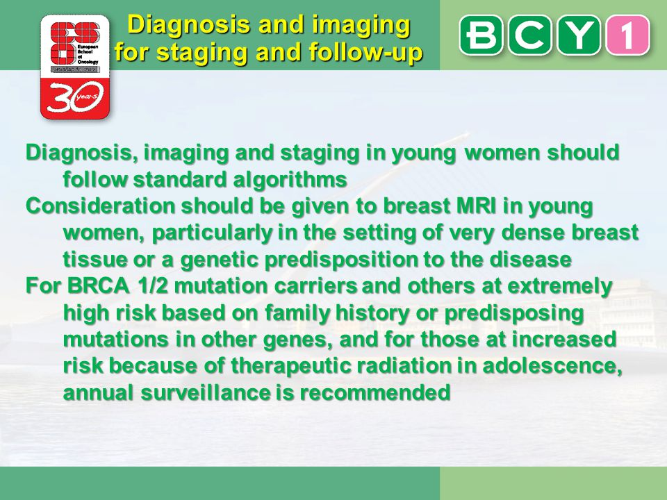 Diagnosis and imaging for staging and follow-up Diagnosis, imaging and staging in young women should follow standard algorithms Consideration should b