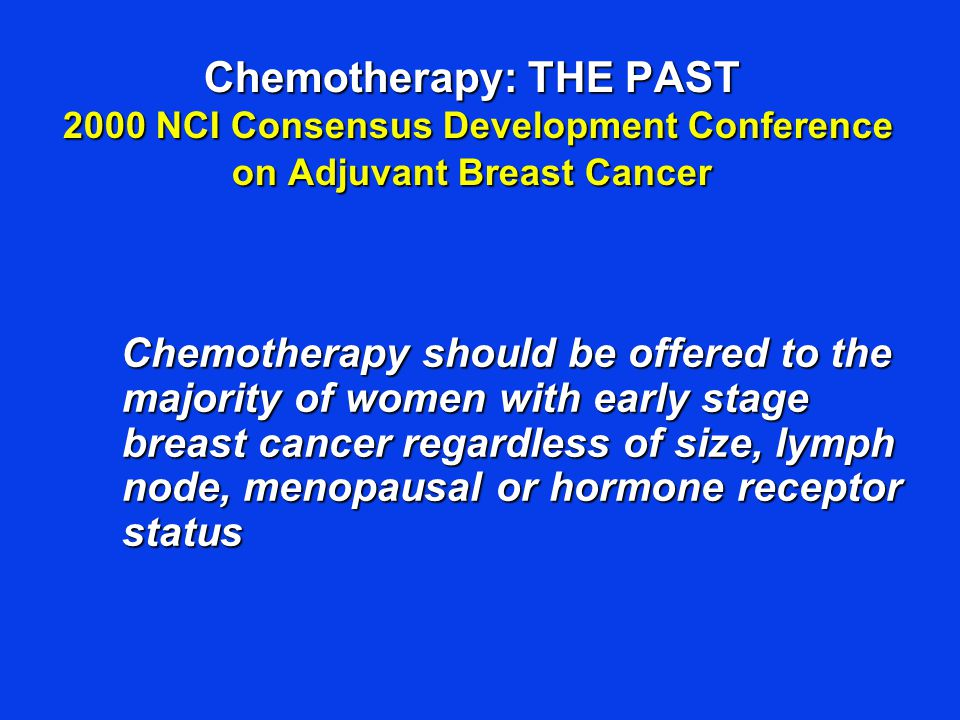 Chemotherapy: THE PAST 2000 NCI Consensus Development Conference on Adjuvant Breast Cancer Chemotherapy should be offered to the majority of women wit