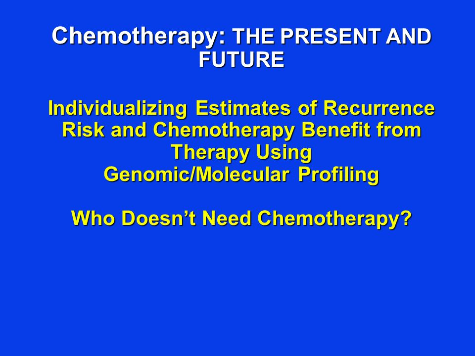 Chemotherapy: THE PRESENT AND FUTURE Individualizing Estimates of Recurrence Risk and Chemotherapy Benefit from Therapy Using Genomic/Molecular Profil