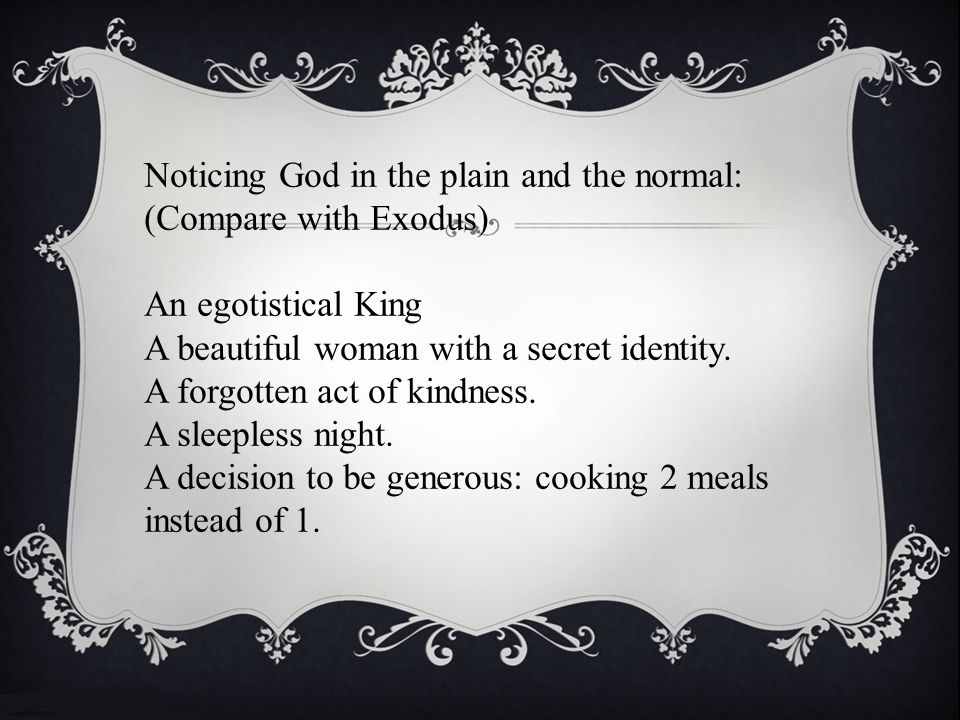 Noticing God in the plain and the normal: (Compare with Exodus) An egotistical King A beautiful woman with a secret identity.