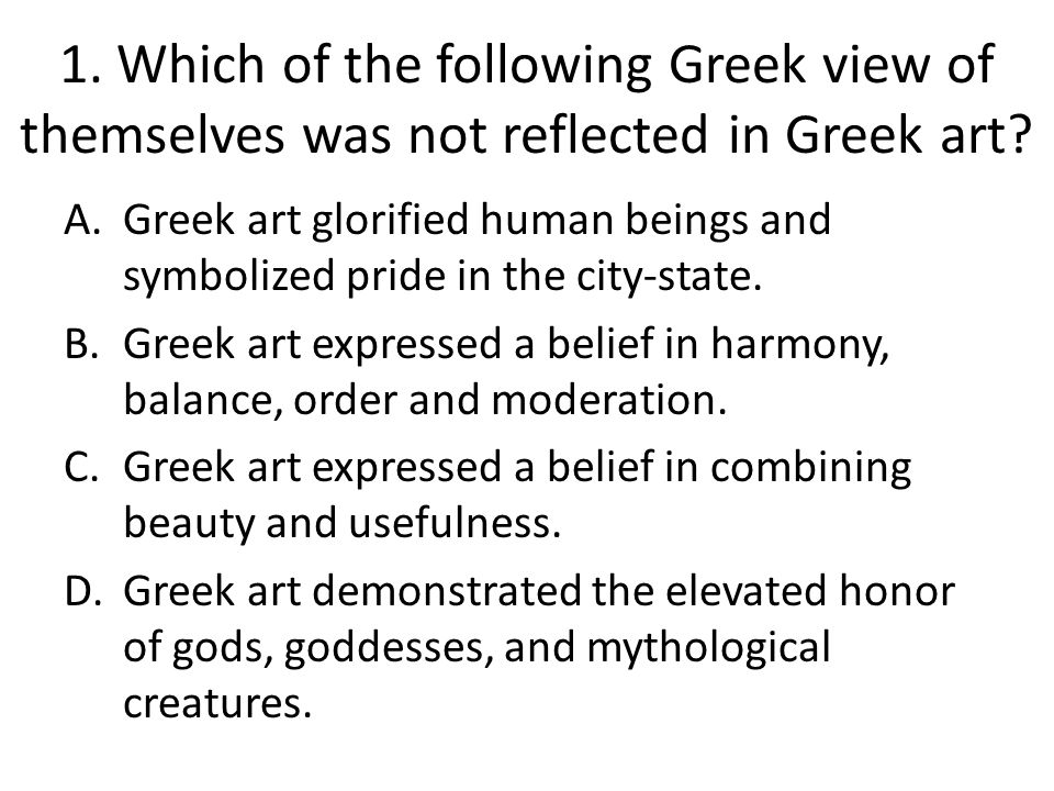 1. Which of the following Greek view of themselves was not reflected in Greek art? A.Greek art glorified human beings and symbolized pride in the city