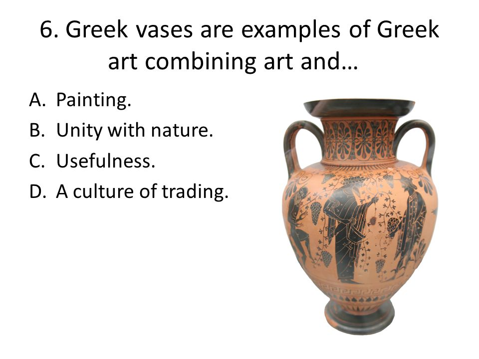 6. Greek vases are examples of Greek art combining art and… A.Painting. B.Unity with nature. C.Usefulness. D.A culture of trading.