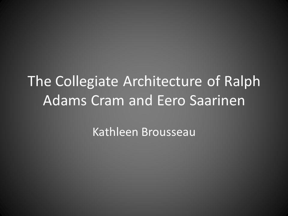 The Collegiate Architecture of Ralph Adams Cram and Eero Saarinen Kathleen Brousseau