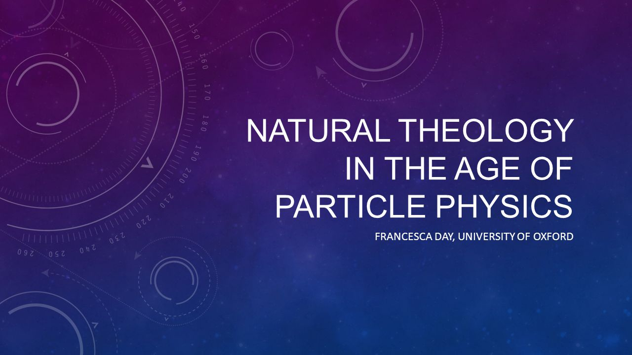 NATURAL THEOLOGY IN THE AGE OF PARTICLE PHYSICS FRANCESCA DAY, UNIVERSITY OF OXFORD