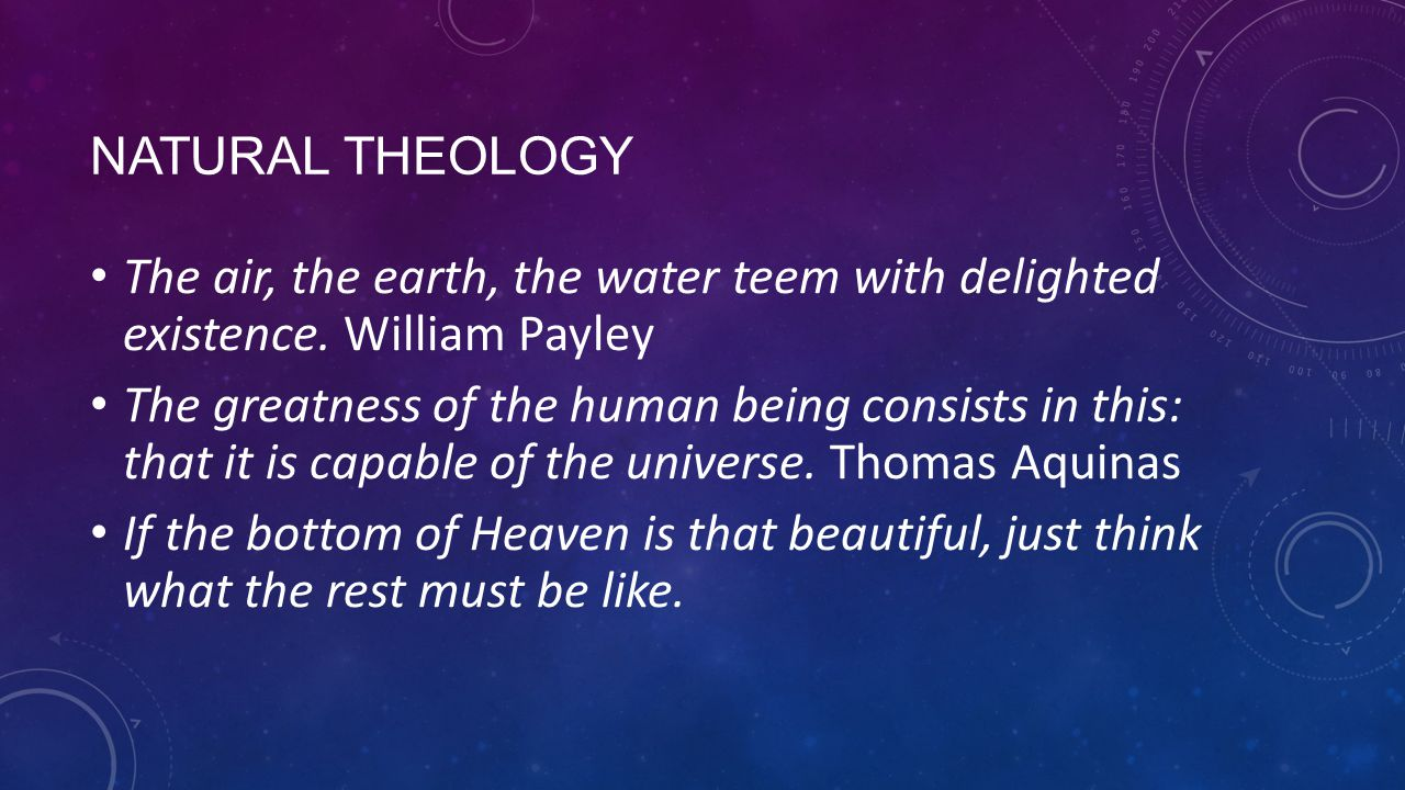 NATURAL THEOLOGY The air, the earth, the water teem with delighted existence. William Payley The greatness of the human being consists in this: that i