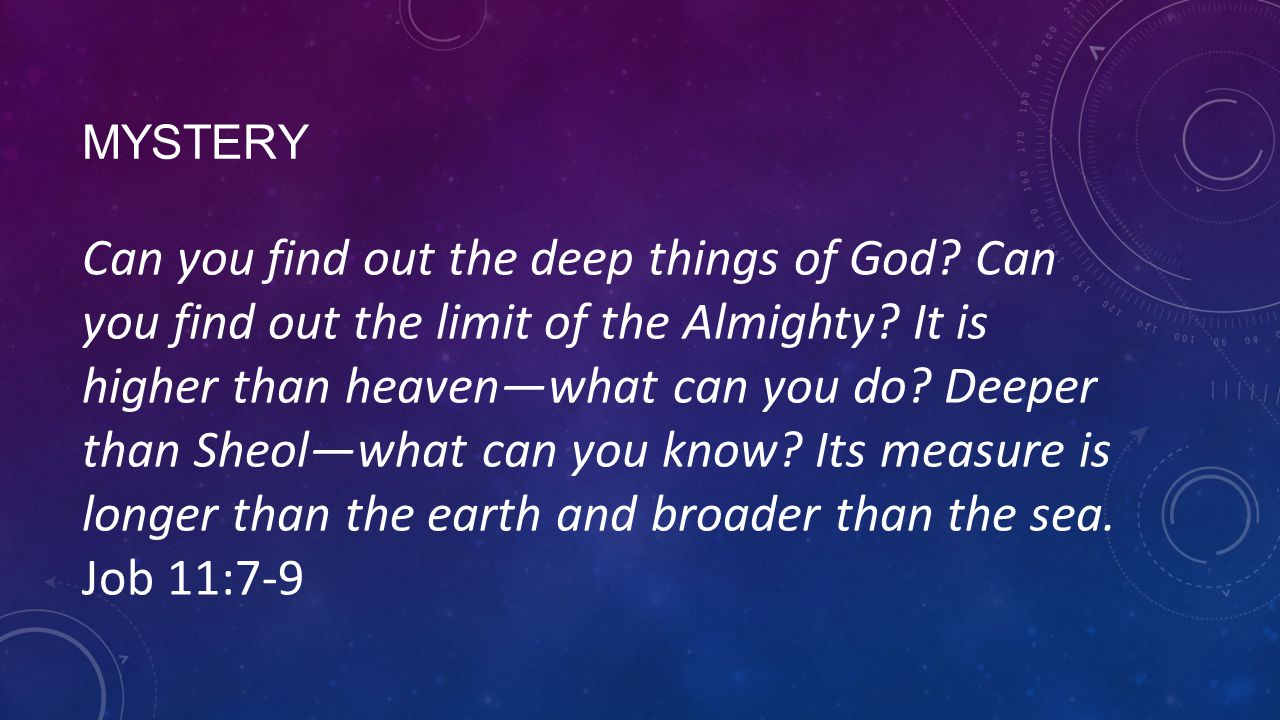 MYSTERY Can you find out the deep things of God? Can you find out the limit of the Almighty? It is higher than heavenwhat can you do? Deeper than Sheo