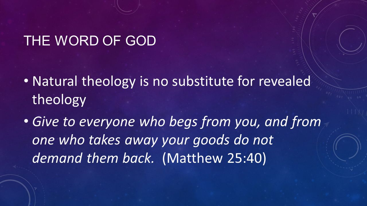 THE WORD OF GOD Natural theology is no substitute for revealed theology Give to everyone who begs from you, and from one who takes away your goods do