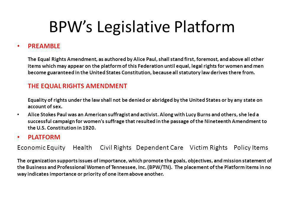 BPWs Legislative Platform PREAMBLE The Equal Rights Amendment, as authored by Alice Paul, shall stand first, foremost, and above all other items which may appear on the platform of this Federation until equal, legal rights for women and men become guaranteed in the United States Constitution, because all statutory law derives there from.