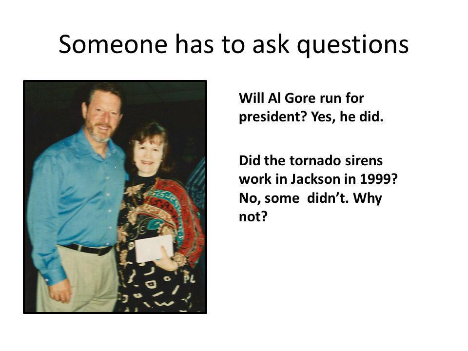Someone has to ask questions Will Al Gore run for president? Yes, he did. Did the tornado sirens work in Jackson in 1999? No, some didnt. Why not?
